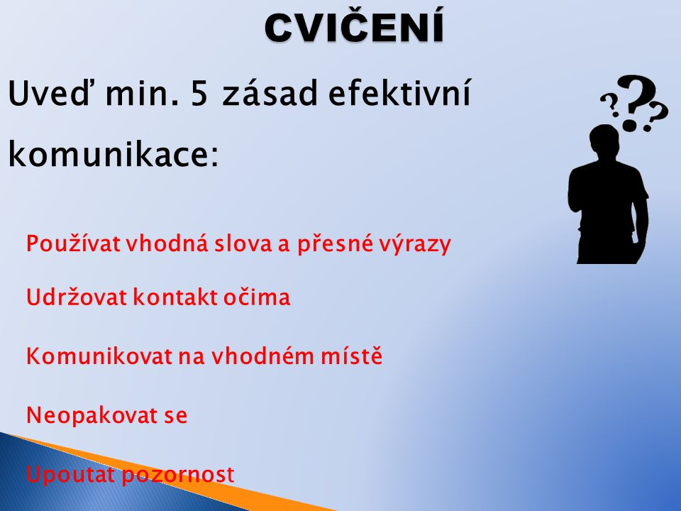CVIČENÍ Uveď min. 5 zásad efektivní komunikace: