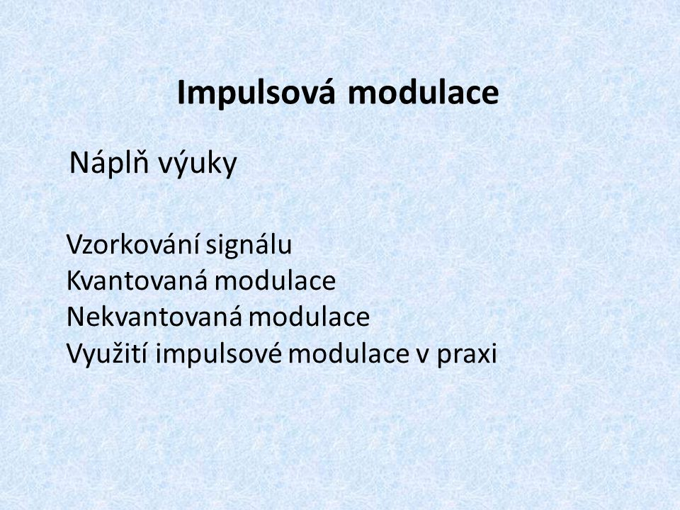 Impulsová modulace Náplň výuky Vzorkování signálu Kvantovaná modulace