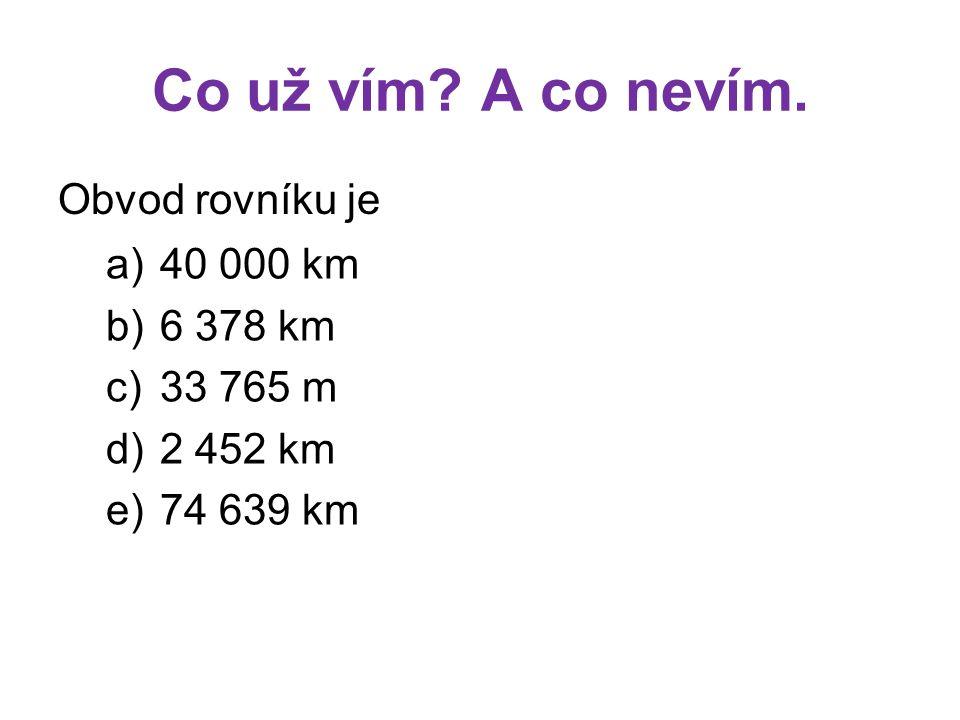 Co už vím A co nevím. Obvod rovníku je 40 000 km 6 378 km 33 765 m
