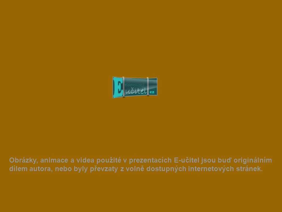 Obrázky, animace a videa použité v prezentacích E-učitel jsou buď originálním dílem autora, nebo byly převzaty z volně dostupných internetových stránek.