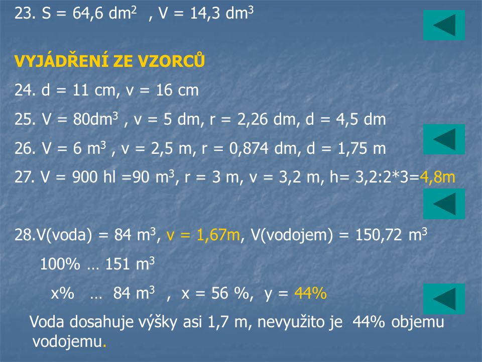 23. S = 64,6 dm2 , V = 14,3 dm3 VYJÁDŘENÍ ZE VZORCŮ. 24. d = 11 cm, v = 16 cm. 25. V = 80dm3 , v = 5 dm, r = 2,26 dm, d = 4,5 dm.