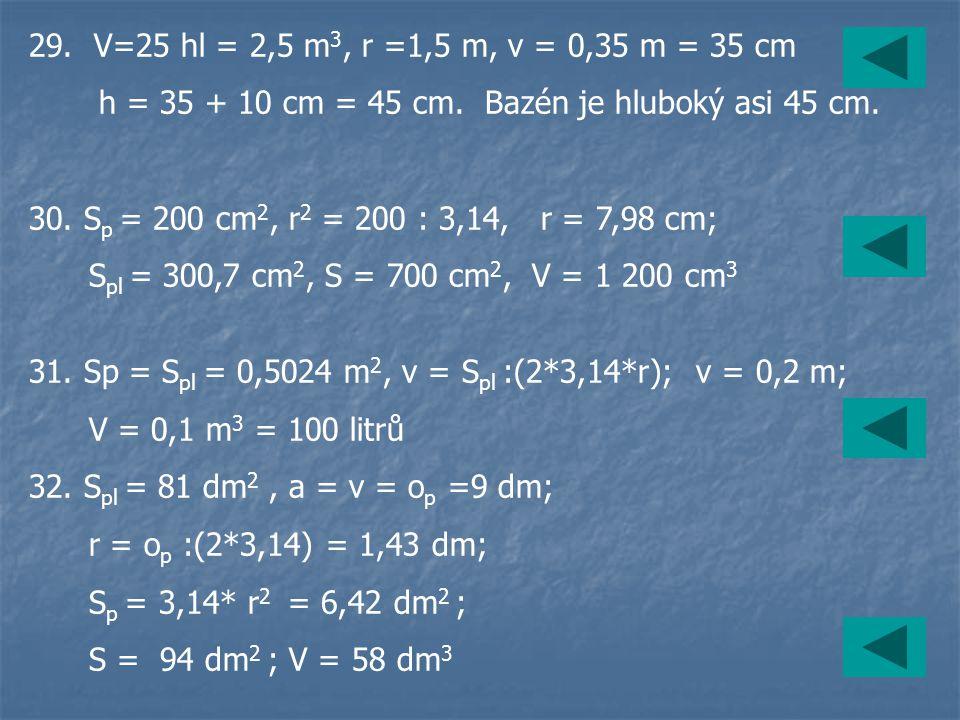 29. V=25 hl = 2,5 m3, r =1,5 m, v = 0,35 m = 35 cm h = 35 + 10 cm = 45 cm. Bazén je hluboký asi 45 cm.