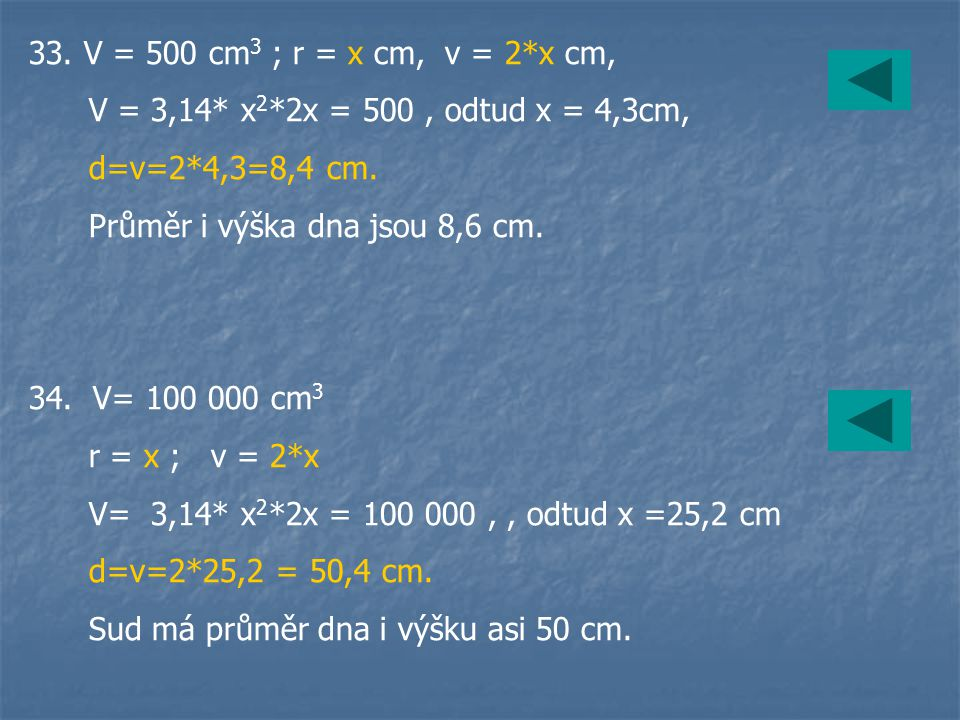 33. V = 500 cm3 ; r = x cm, v = 2*x cm, V = 3,14* x2*2x = 500 , odtud x = 4,3cm, d=v=2*4,3=8,4 cm.