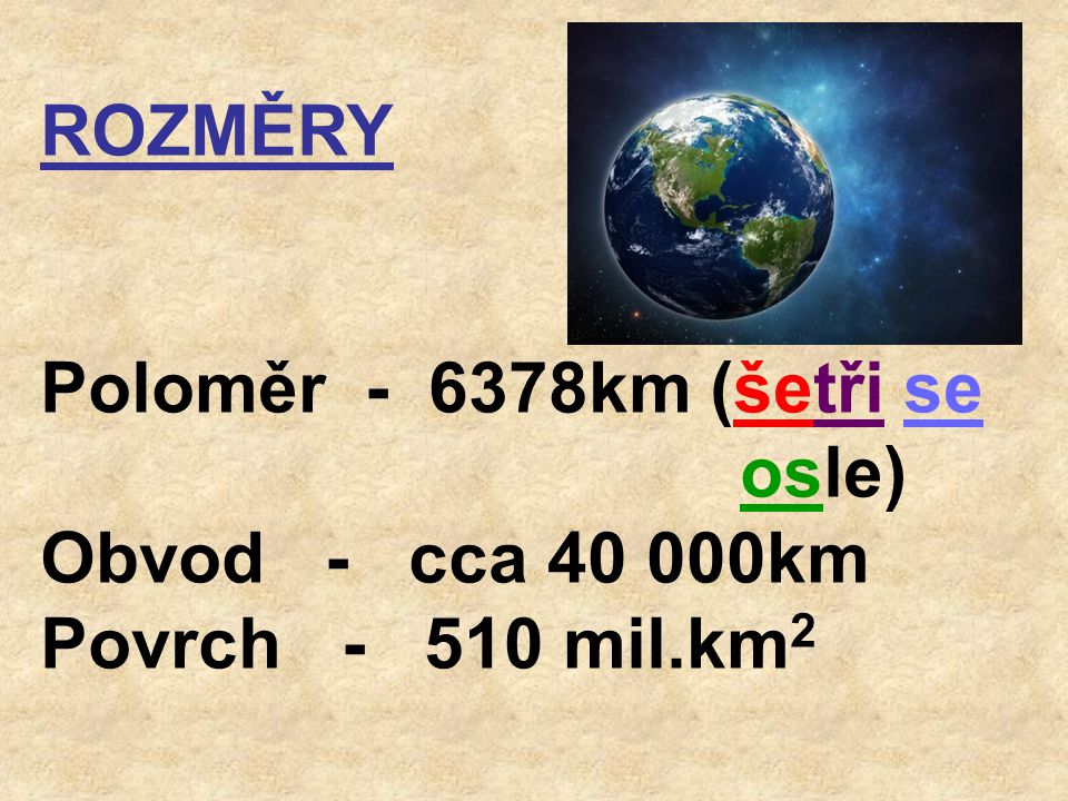 ROZMĚRY Poloměr - 6378km (šetři se osle) Obvod - cca 40 000km.