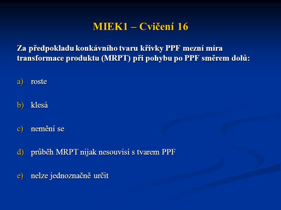 MIEK1 – Cvičení 16 Za předpokladu konkávního tvaru křivky PPF mezní míra transformace produktu (MRPT) při pohybu po PPF směrem dolů: