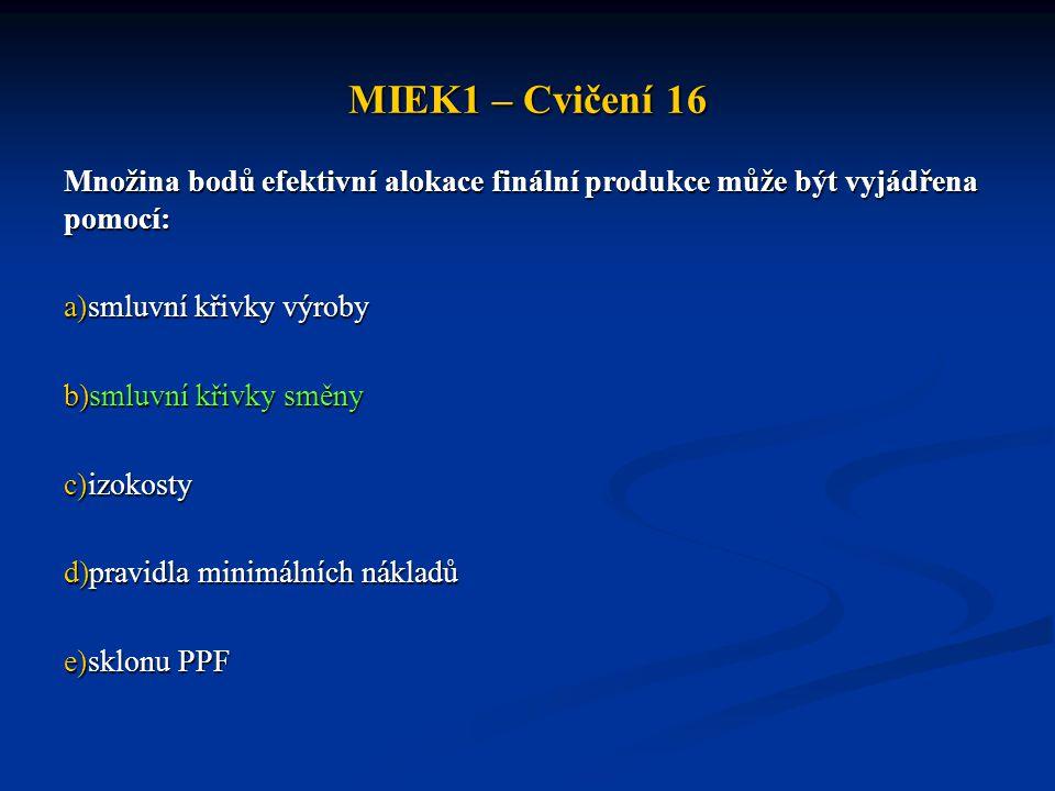 MIEK1 – Cvičení 16 Množina bodů efektivní alokace finální produkce může být vyjádřena pomocí: smluvní křivky výroby.