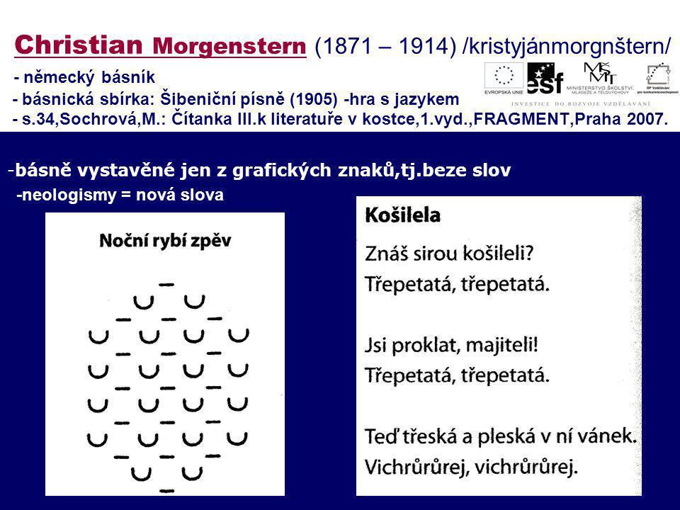 Christian Morgenstern (1871 – 1914) /kristyjánmorgnštern/ - německý básník - básnická sbírka: Šibeniční písně (1905) -hra s jazykem - s.34,Sochrová,M.: Čítanka III.k literatuře v kostce,1.vyd.,FRAGMENT,Praha 2007.