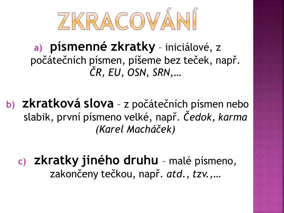 ZKRACOVÁNÍ písmenné zkratky – iniciálové, z počátečních písmen, píšeme bez teček, např. ČR, EU, OSN, SRN,…