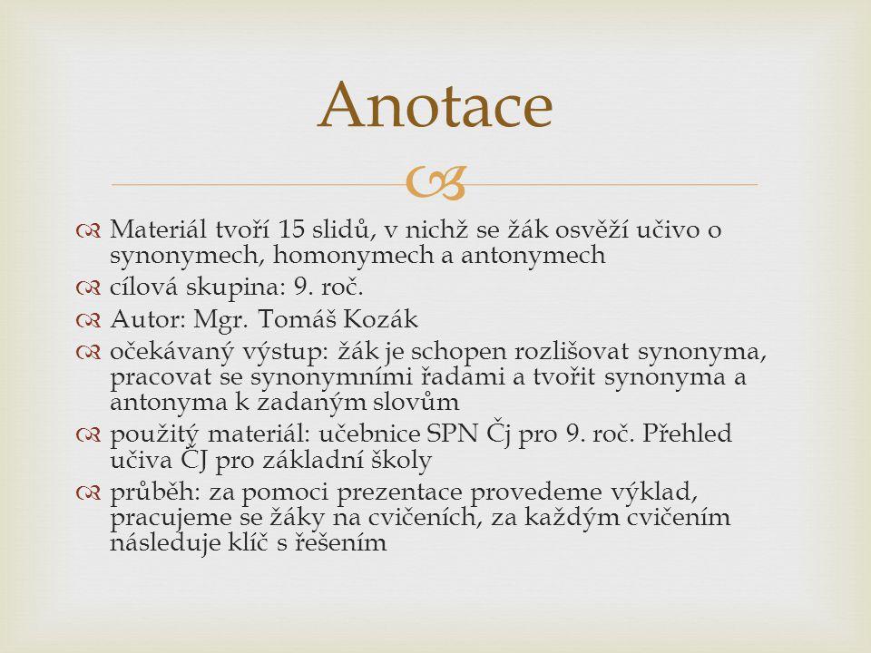 Anotace Materiál tvoří 15 slidů, v nichž se žák osvěží učivo o synonymech, homonymech a antonymech.