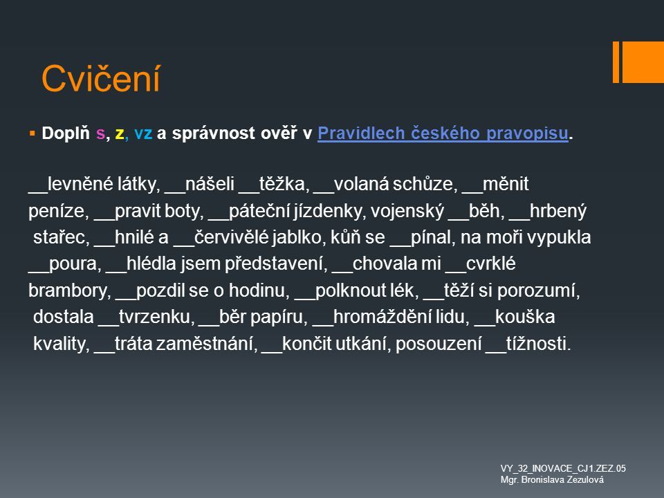 Cvičení Doplň s, z, vz a správnost ověř v Pravidlech českého pravopisu. __levněné látky, __nášeli __těžka, __volaná schůze, __měnit.