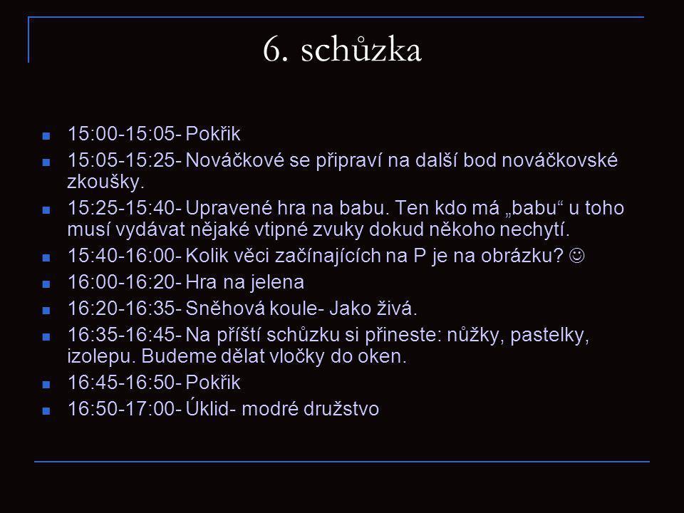 6. schůzka 15:00-15:05- Pokřik. 15:05-15:25- Nováčkové se připraví na další bod nováčkovské zkoušky.