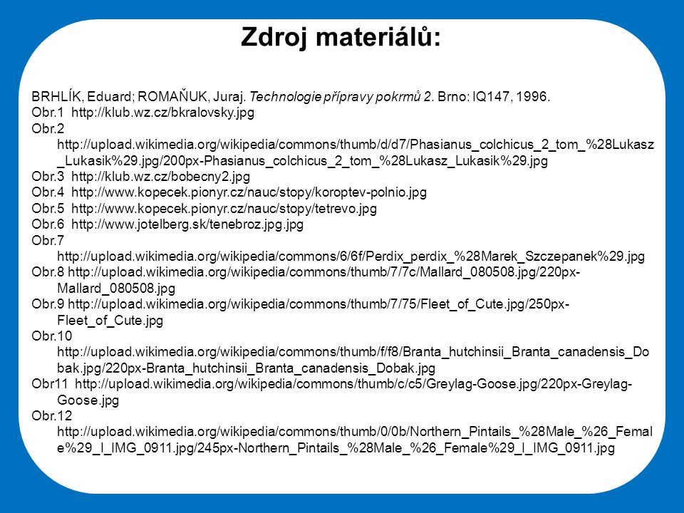 Zdroj materiálů: BRHLÍK, Eduard; ROMAŇUK, Juraj. Technologie přípravy pokrmů 2. Brno: IQ147, 1996. Obr.1 http://klub.wz.cz/bkralovsky.jpg.