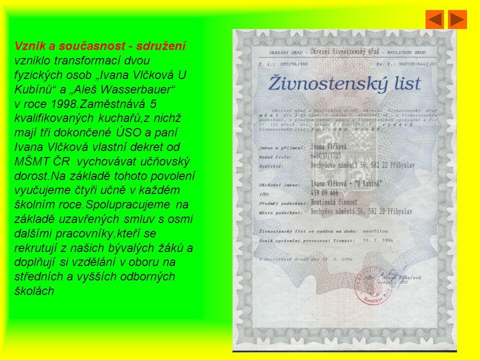 """Vznik a současnost - sdružení vzniklo transformací dvou fyzických osob """"Ivana Vlčková U Kubínů a """"Aleš Wasserbauer v roce 1998.Zaměstnává 5 kvalifikovaných kuchařů,z nichž mají tři dokončené ÚSO a paní Ivana Vlčková vlastní dekret od MŠMT ČR vychovávat učňovský dorost.Na základě tohoto povolení vyučujeme čtyři učně v každém školním roce.Spolupracujeme na základě uzavřených smluv s osmi dalšími pracovníky,kteří se rekrutují z našich bývalých žáků a doplňují si vzdělání v oboru na středních a vyšších odborných školách"""