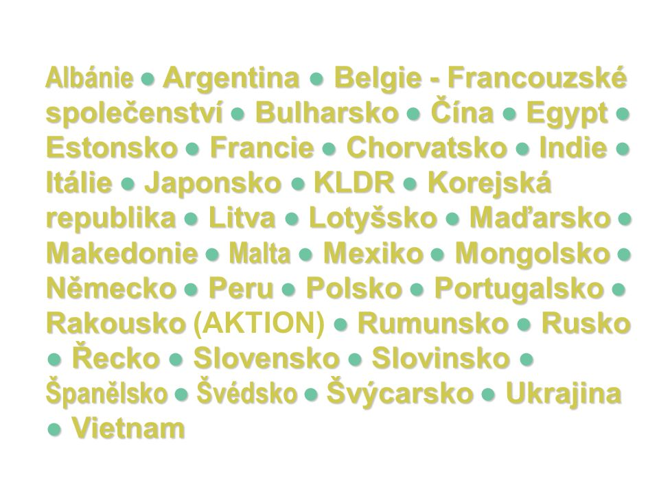 Albánie ● Argentina ● Belgie - Francouzské společenství ● Bulharsko ● Čína ● Egypt ● Estonsko ● Francie ● Chorvatsko ● Indie ● Itálie ● Japonsko ● KLDR ● Korejská republika ● Litva ● Lotyšsko ● Maďarsko ● Makedonie ● Malta ● Mexiko ● Mongolsko ● Německo ● Peru ● Polsko ● Portugalsko ● Rakousko (AKTION) ● Rumunsko ● Rusko ● Řecko ● Slovensko ● Slovinsko ● Španělsko ● Švédsko ● Švýcarsko ● Ukrajina ● Vietnam