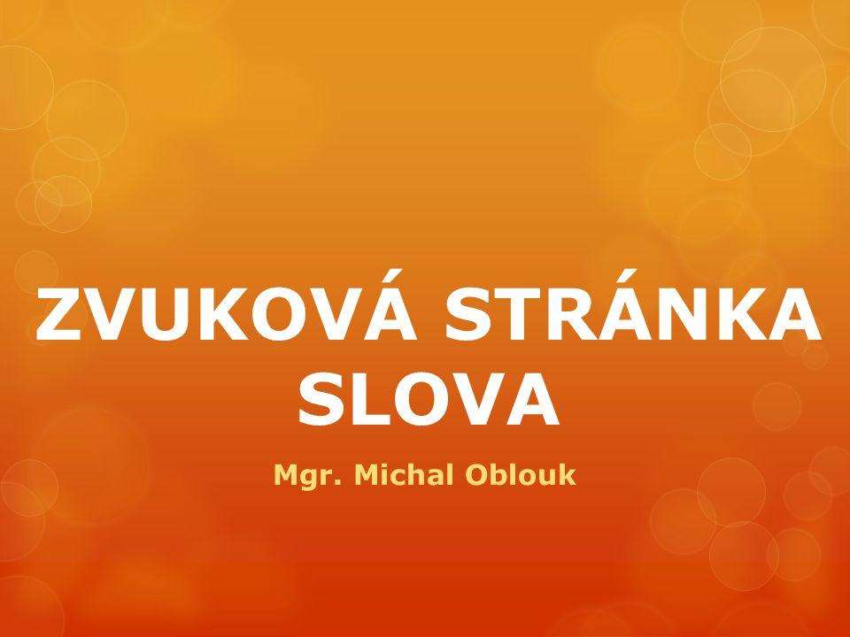 ZVUKOVÁ STRÁNKA SLOVA Mgr. Michal Oblouk