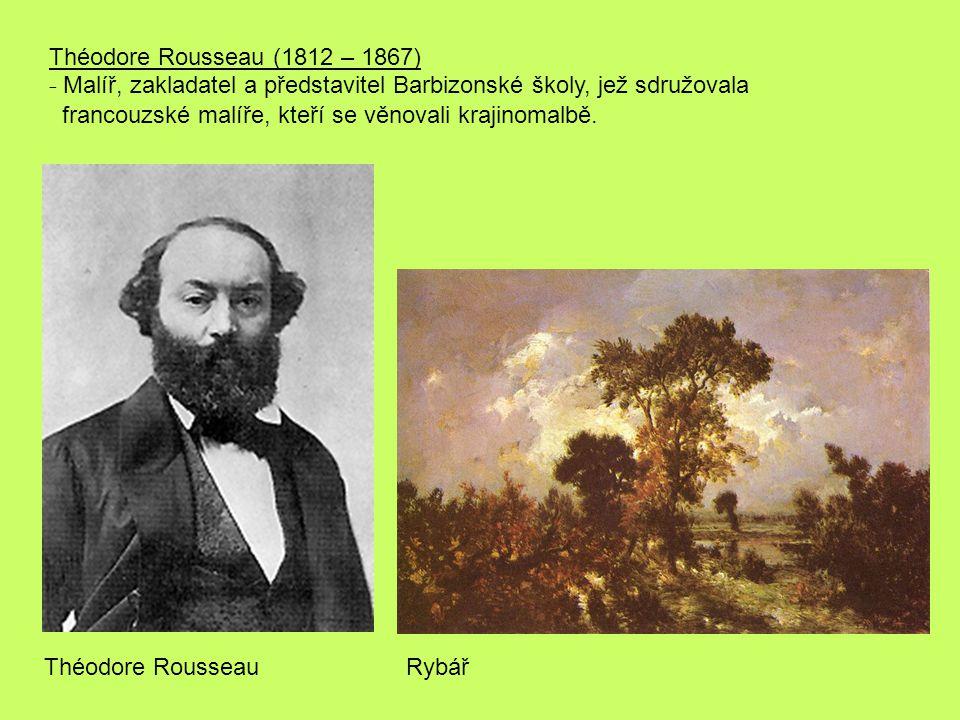 Théodore Rousseau (1812 – 1867) - Malíř, zakladatel a představitel Barbizonské školy, jež sdružovala.