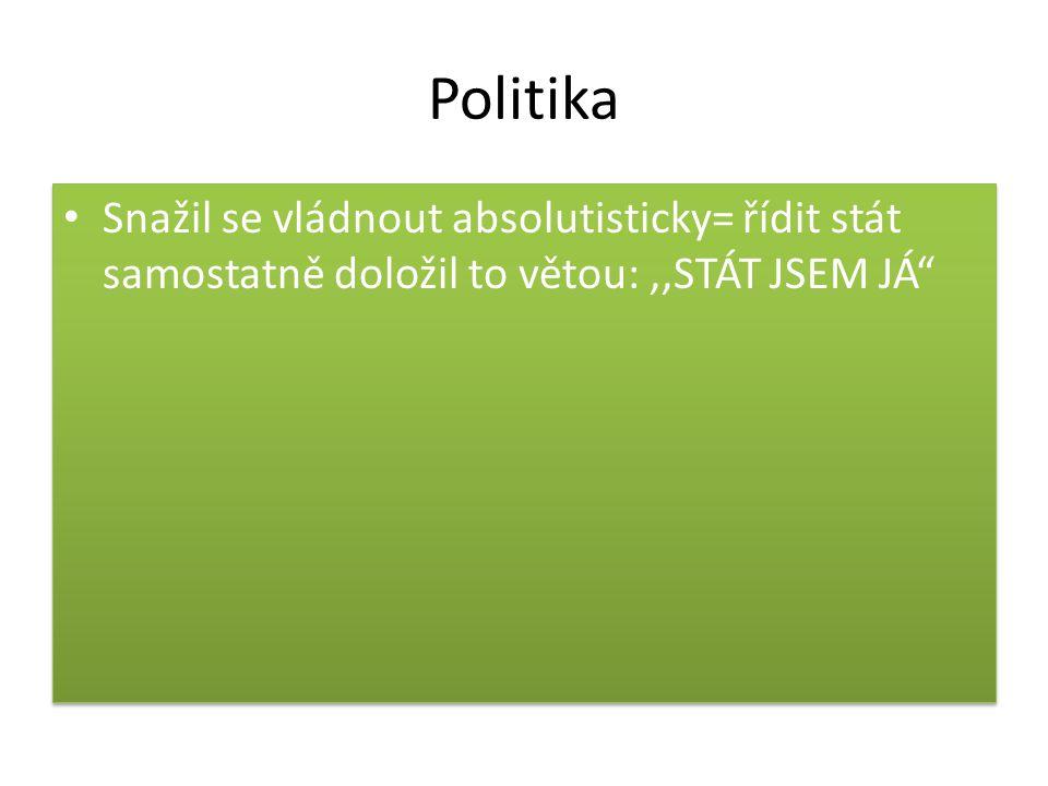 Politika Snažil se vládnout absolutisticky= řídit stát samostatně doložil to větou: ,,STÁT JSEM JÁ