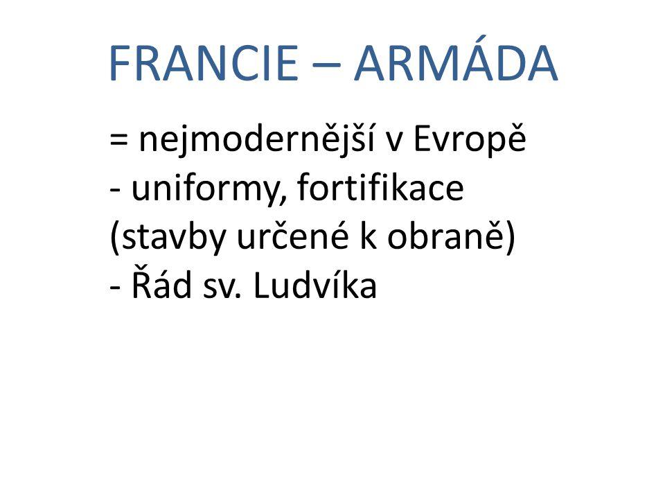 FRANCIE – ARMÁDA = nejmodernější v Evropě - uniformy, fortifikace (stavby určené k obraně) - Řád sv.