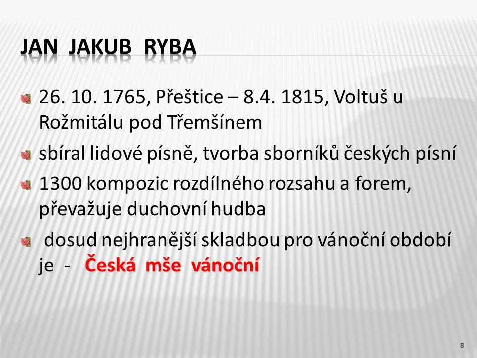 Jan Jakub Ryba 26. 10. 1765, Přeštice – 8.4. 1815, Voltuš u Rožmitálu pod Třemšínem. sbíral lidové písně, tvorba sborníků českých písní.