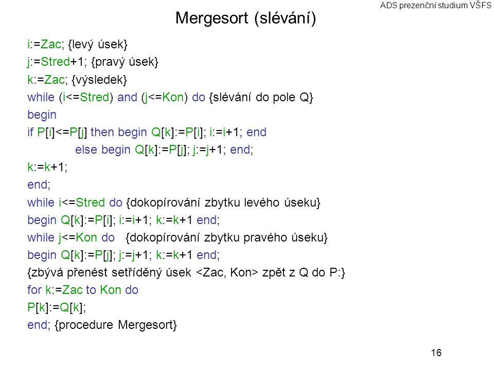 Mergesort (slévání) i:=Zac; {levý úsek} j:=Stred+1; {pravý úsek}