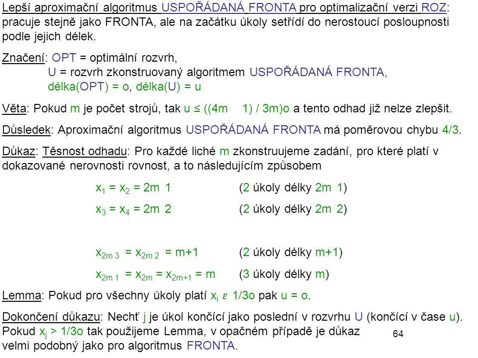 Lepší aproximační algoritmus USPOŘÁDANÁ FRONTA pro optimalizační verzi ROZ: pracuje stejně jako FRONTA, ale na začátku úkoly setřídí do nerostoucí posloupnosti podle jejich délek.