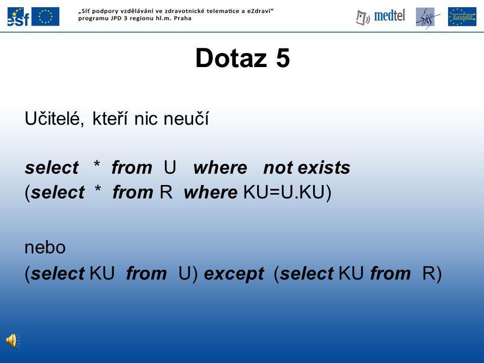 Dotaz 5 Učitelé, kteří nic neučí select * from U where not exists