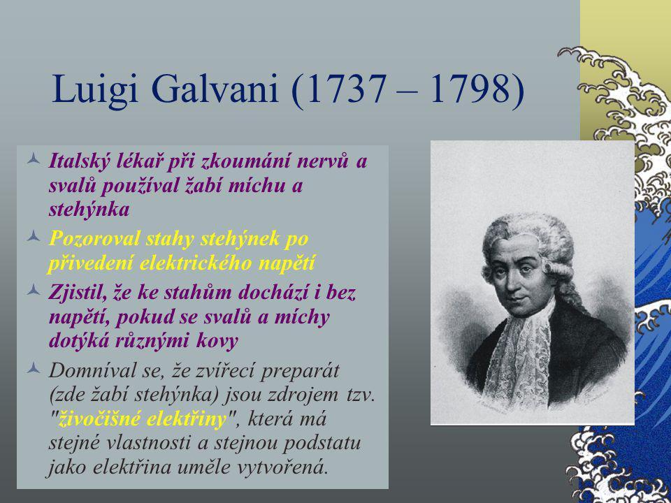 Luigi Galvani (1737 – 1798) Italský lékař při zkoumání nervů a svalů používal žabí míchu a stehýnka.