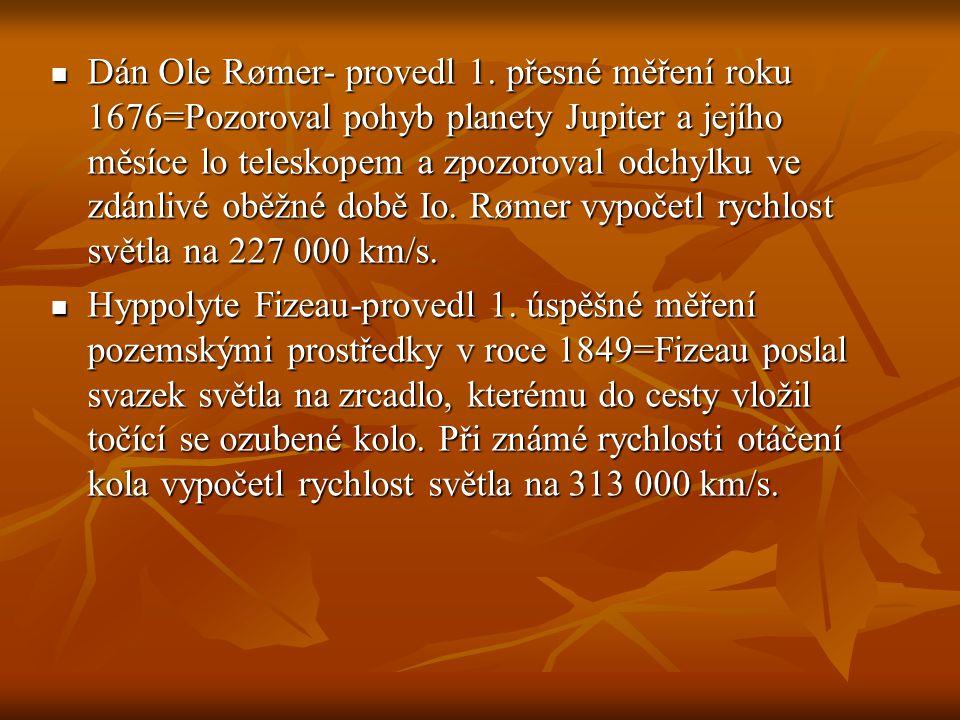 Dán Ole Rømer- provedl 1. přesné měření roku 1676=Pozoroval pohyb planety Jupiter a jejího měsíce lo teleskopem a zpozoroval odchylku ve zdánlivé oběžné době Io. Rømer vypočetl rychlost světla na 227 000 km/s.