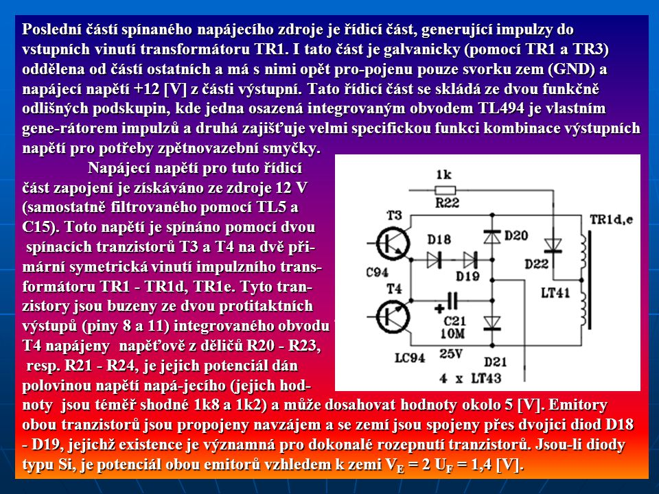 Poslední částí spínaného napájecího zdroje je řídicí část, generující impulzy do vstupních vinutí transformátoru TR1. I tato část je galvanicky (pomocí TR1 a TR3) oddělena od částí ostatních a má s nimi opět pro-pojenu pouze svorku zem (GND) a napájecí napětí +12 V z části výstupní. Tato řídicí část se skládá ze dvou funkčně odlišných podskupin, kde jedna osazená integrovaným obvodem TL494 je vlastním gene-rátorem impulzů a druhá zajišťuje velmi specifickou funkci kombinace výstupních napětí pro potřeby zpětnovazební smyčky.