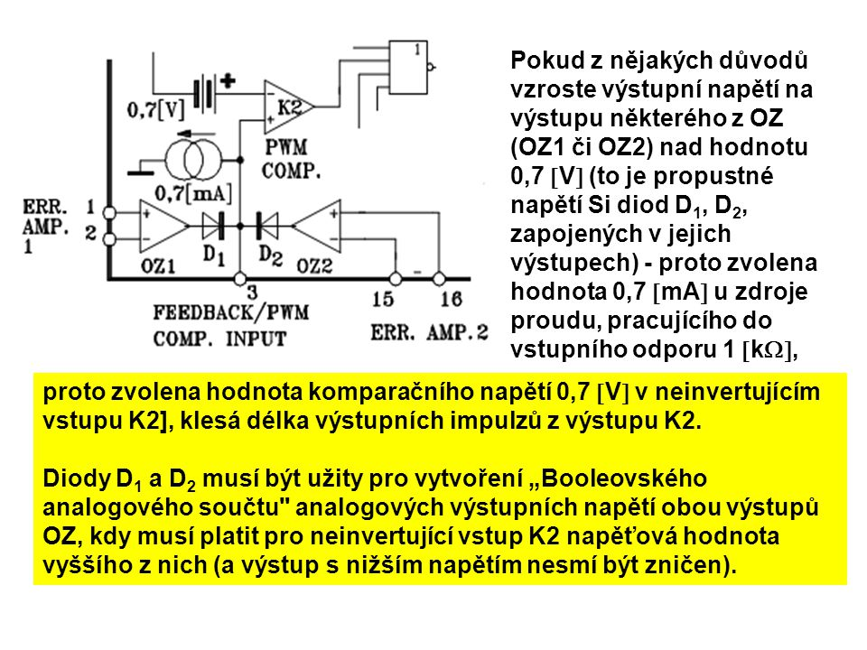 Pokud z nějakých důvodů vzroste výstupní napětí na výstupu některého z OZ (OZ1 či OZ2) nad hodnotu 0,7 V (to je propustné napětí Si diod D1, D2, zapojených v jejich výstupech) - proto zvolena hodnota 0,7 mA u zdroje proudu, pracujícího do vstupního odporu 1 k,
