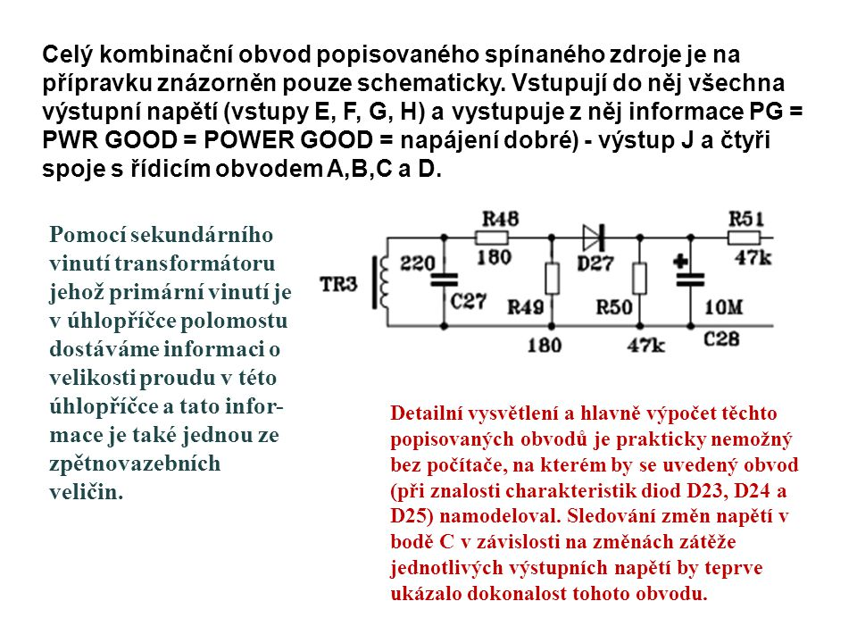 Celý kombinační obvod popisovaného spínaného zdroje je na přípravku znázorněn pouze schematicky. Vstupují do něj všechna výstupní napětí (vstupy E, F, G, H) a vystupuje z něj informace PG = PWR GOOD = POWER GOOD = napájení dobré) - výstup J a čtyři spoje s řídicím obvodem A,B,C a D.