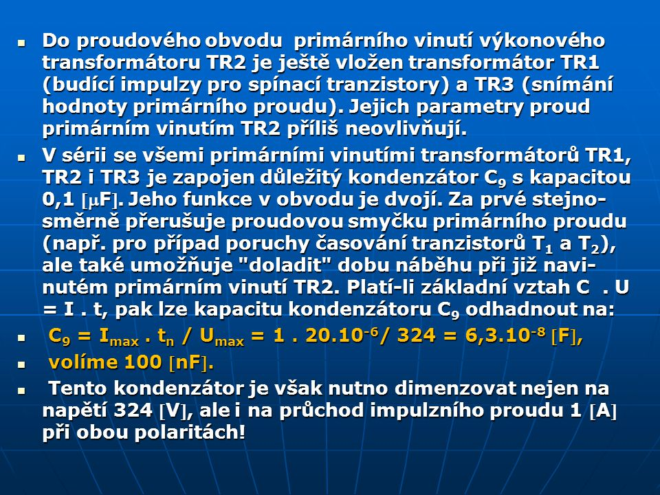 Do proudového obvodu primárního vinutí výkonového transformátoru TR2 je ještě vložen transformátor TR1 (budící impulzy pro spínací tranzistory) a TR3 (snímání hodnoty primárního proudu). Jejich parametry proud primárním vinutím TR2 příliš neovlivňují.