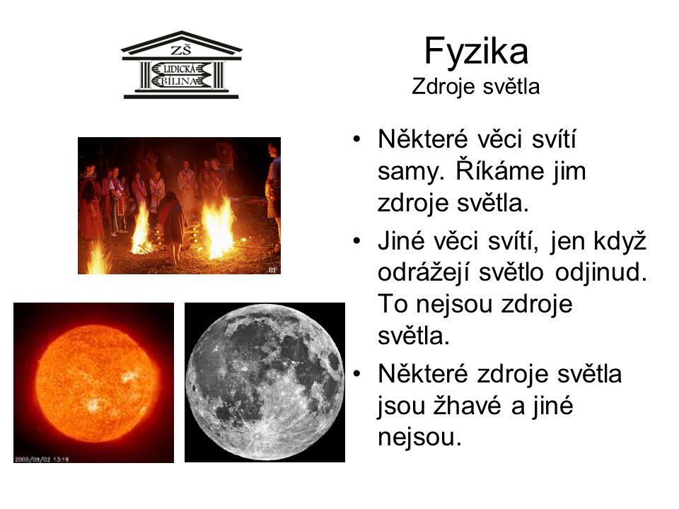 Fyzika Zdroje světla Některé věci svítí samy. Říkáme jim zdroje světla. Jiné věci svítí, jen když odrážejí světlo odjinud. To nejsou zdroje světla.