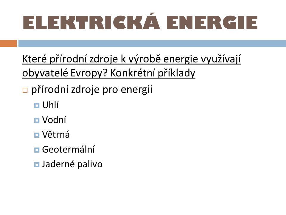 ELEKTRICKÁ ENERGIE Které přírodní zdroje k výrobě energie využívají obyvatelé Evropy Konkrétní příklady.