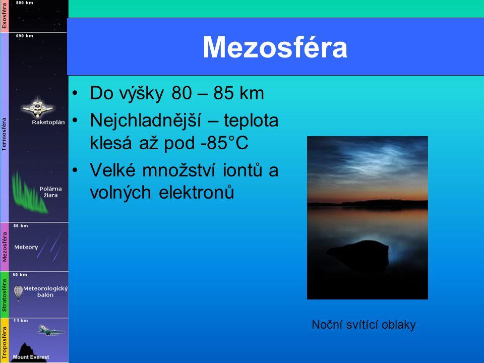 Mezosféra Do výšky 80 – 85 km. Nejchladnější – teplota klesá až pod -85°C. Velké množství iontů a volných elektronů.