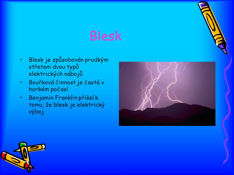 Blesk Blesk je způsobován prudkým střetem dvou typů elektrických nábojů. Bouřková činnost je častá v horkém počasí.