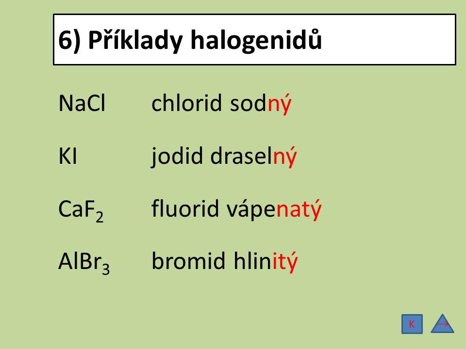 6) Příklady halogenidů NaCl chlorid sodný KI jodid draselný CaF2 fluorid vápenatý AlBr3 bromid hlinitý