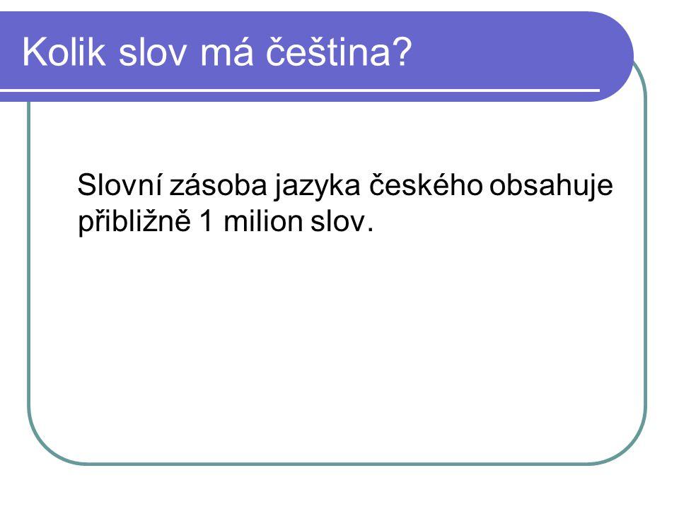 Kolik slov má čeština Slovní zásoba jazyka českého obsahuje přibližně 1 milion slov.