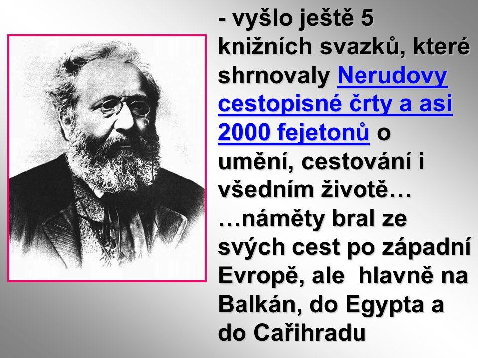 - vyšlo ještě 5 knižních svazků, které shrnovaly Nerudovy cestopisné črty a asi 2000 fejetonů o umění, cestování i všedním životě… …náměty bral ze svých cest po západní Evropě, ale hlavně na Balkán, do Egypta a do Cařihradu