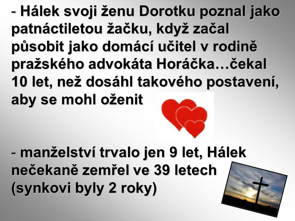 Hálek svoji ženu Dorotku poznal jako patnáctiletou žačku, když začal působit jako domácí učitel v rodině pražského advokáta Horáčka…čekal 10 let, než dosáhl takového postavení, aby se mohl oženit