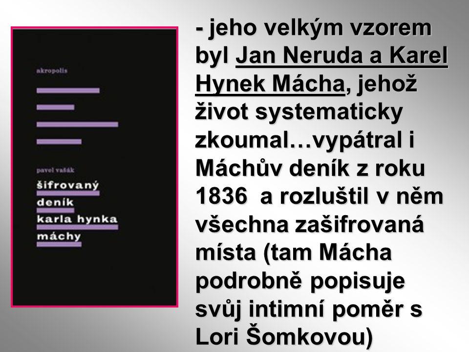 - jeho velkým vzorem byl Jan Neruda a Karel Hynek Mácha, jehož život systematicky zkoumal…vypátral i Máchův deník z roku 1836 a rozluštil v něm všechna zašifrovaná místa (tam Mácha podrobně popisuje svůj intimní poměr s Lori Šomkovou)