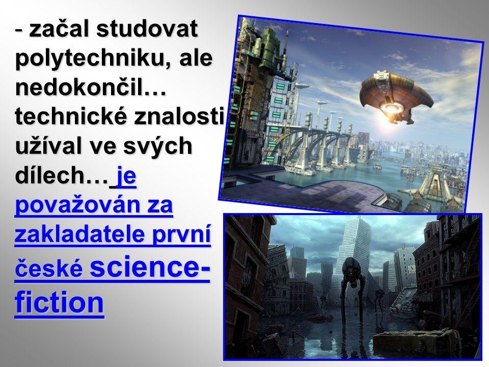 začal studovat polytechniku, ale nedokončil… technické znalosti užíval ve svých dílech… je považován za zakladatele první české science-fiction