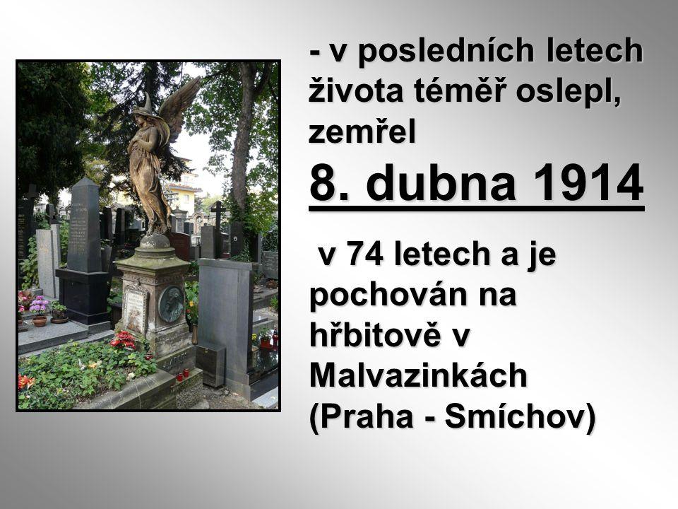 - v posledních letech života téměř oslepl, zemřel 8. dubna 1914