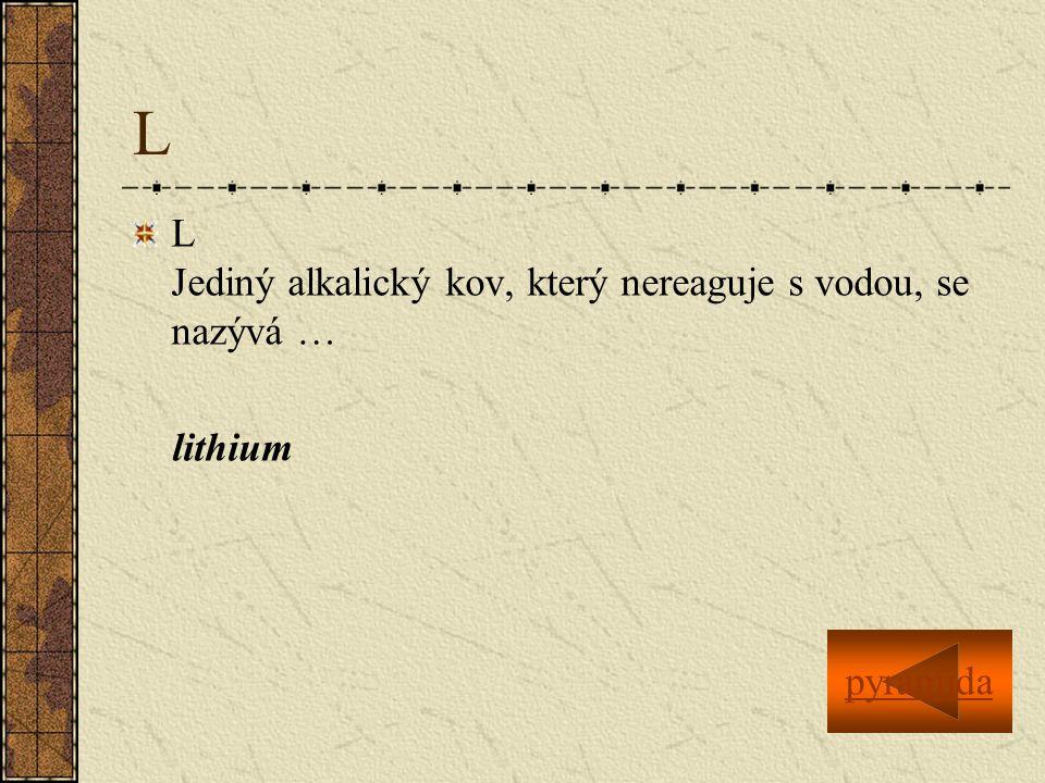L L Jediný alkalický kov, který nereaguje s vodou, se nazývá … lithium