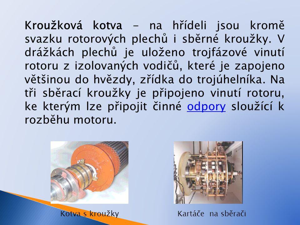 Kroužková kotva - na hřídeli jsou kromě svazku rotorových plechů i sběrné kroužky. V drážkách plechů je uloženo trojfázové vinutí rotoru z izolovaných vodičů, které je zapojeno většinou do hvězdy, zřídka do trojúhelníka. Na tři sběrací kroužky je připojeno vinutí rotoru, ke kterým lze připojit činné odpory sloužící k rozběhu motoru.