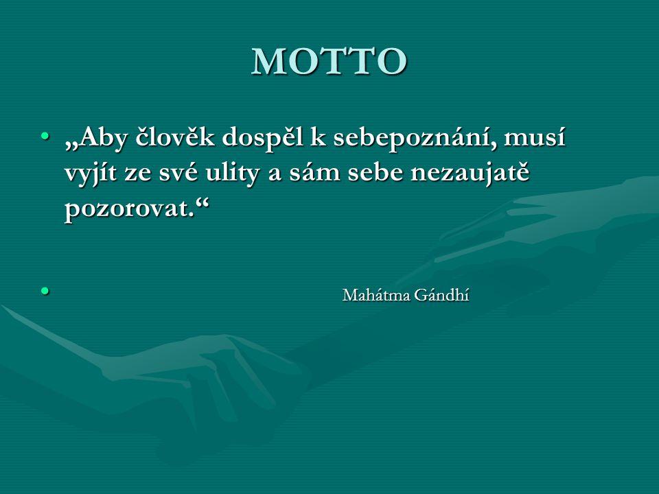 """MOTTO """"Aby člověk dospěl k sebepoznání, musí vyjít ze své ulity a sám sebe nezaujatě pozorovat. Mahátma Gándhí."""