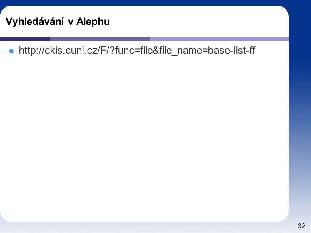 Vyhledávání v Alephu http://ckis.cuni.cz/F/ func=file&file_name=base-list-ff