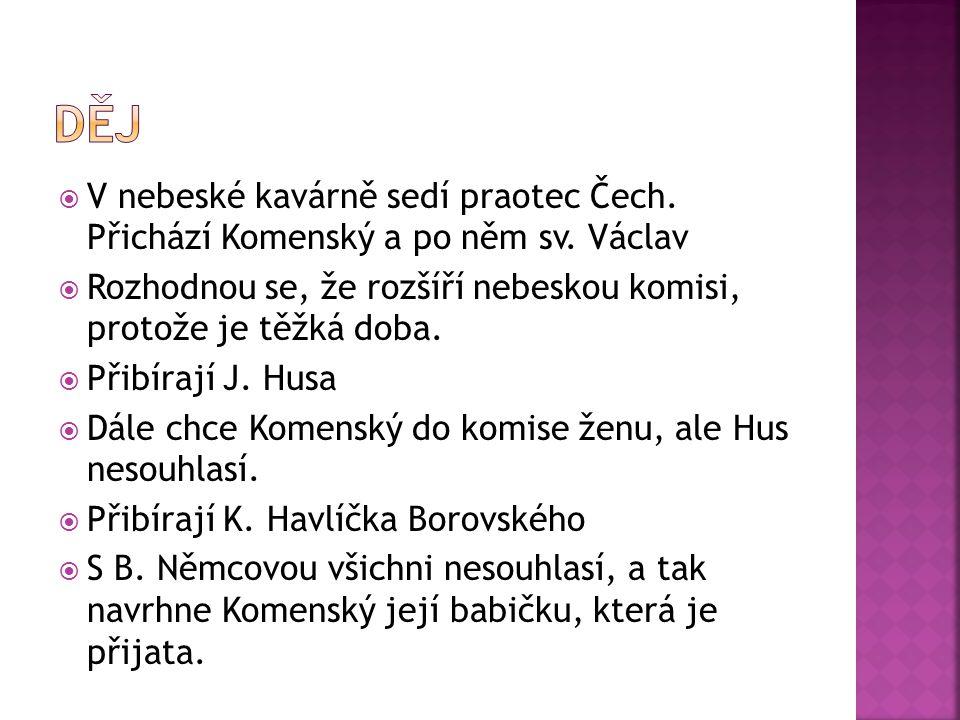 Děj V nebeské kavárně sedí praotec Čech. Přichází Komenský a po něm sv. Václav. Rozhodnou se, že rozšíří nebeskou komisi, protože je těžká doba.