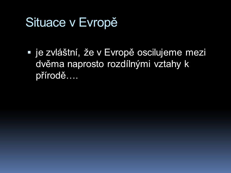 Situace v Evropě je zvláštní, že v Evropě oscilujeme mezi dvěma naprosto rozdílnými vztahy k přírodě….