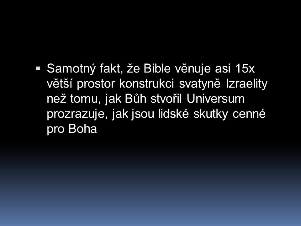 Samotný fakt, že Bible věnuje asi 15x větší prostor konstrukci svatyně Izraelity než tomu, jak Bůh stvořil Universum prozrazuje, jak jsou lidské skutky cenné pro Boha